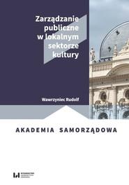 okładka Zarządzanie publiczne w lokalnym sektorze kultury, Książka   Wawrzyniec Rudolf
