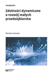 okładka Zdolności dynamiczne a rozwój małych przedsiębiorstw, Książka   Renata Lisowska