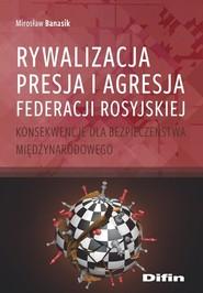 okładka Rywalizacja, presja i agresja Federacji Rosyjskiej Konsekwencje dla bezpieczeństwa międzynarodowego, Książka | Banasik Mirosław