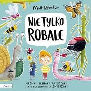 okładka Nie tylko ROBALE. Mrówki, ślimaki, patyczaki inne niesamowite zwierzaki, Książka | Robertson Matt