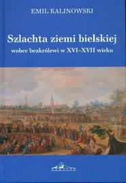 okładka Szlachta ziemi bielskiej wobec bezkrólewi w XVI-XVII wieku, Książka | Kalinowski Emil