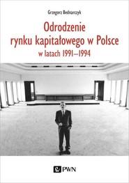 okładka Odrodzenie rynku kapitałowego w Polsce w latach 1991-1994, Książka | Bednarczyk Grzegorz