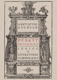 okładka Punkty krystalizacji Szkice o literaturze staropolskiej, Książka | Krzysztof Koehler
