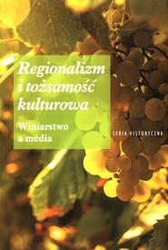 okładka Regionalizm i tożsamość kulturowa Winiarstwo a media, Książka |