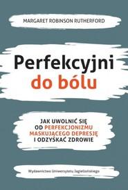 okładka Perfekcyjni do bólu Jak uwolnić się od perfekcjonizmu maskującego depresję i odzyskać zdrowie, Książka | Margaret Robinson Rutherford