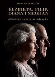 okładka Elżbieta Filip Diana i Meghan Zmierzch świata Windsorów, Książka | Marek Rybarczyk