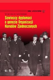 okładka Sowieccy dyplomaci o genezie Organizacji Narodów Zjednoczonych, Książka | Wojciech Materski