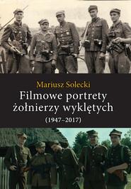 okładka Filmowe portrety żołnierzy wyklętych (1947-2017), Książka | Mariusz Solecki