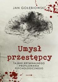 okładka Umysł przestępcy Tajniki kryminalnego profilowania psychologicznego, Książka | Jan Gołębiowski