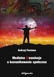 okładka Medialne (r)ewolucje a komunikowanie społeczne, Książka | Postawa Andrzej