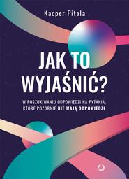 okładka Jak to wyjaśnić? W poszukiwaniu odpowiedzi na pytania, które pozornie nie mają odpowiedzi., Książka | Pitala Kacper