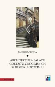 okładka Architektura pałacu Goetzów-Okocimskich w Brzesku-Okocimiu, Ebook   Mateusz  Grzęda