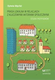 okładka Prasa lokalna w relacjach z kluczowymi aktorami społecznymi. Studia przypadków, Ebook | Sylwia Męcfal