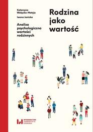 okładka Rodzina jako wartość Analiza psychologiczna wartości rodzinnych, Książka   Katarzyna  Walęcka-Matyja, Iwona  Janicka