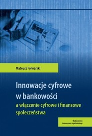okładka Innowacje cyfrowe w bankowości a włączenie cyfrowe i finansowe społeczeństwa, Książka | Folwarski Mateusz
