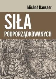 okładka Siła podporządkowanych, Książka | Rauszer Michał
