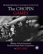 okładka The Chopin Games. History of the International Fryderyk Chopin Piano Competition in 1927-2015, Książka | Arendt Ada, Bogucki Marcin, Majewski Paweł, Kornelia Sobczak