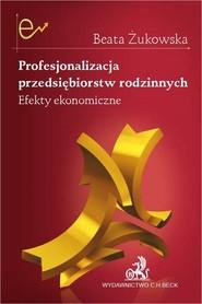 okładka Profesjonalizacja przedsiębiorstw rodzinnych. Efekty ekonomiczne, Książka | Beata Żukowska dr