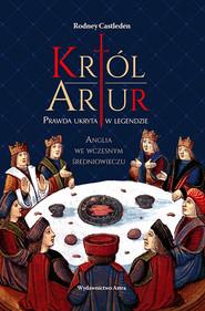 okładka Król Artur. Prawda ukryta w legendzie, Ebook | Castleden Rodney