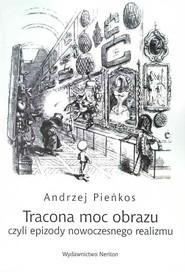 okładka Tracona moc obrazu czyli epizody nowoczesnego realizmu, Książka | Pieńkos Andrzej