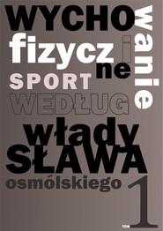 okładka Wychowanie fizyczne i sport według Władysława Osmólskiego 1, Książka | Osmólski Władysław