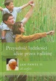 okładka Przyszłość ludzkości idzie przez rodzinę Jan Paweł II do rodzin, Książka |