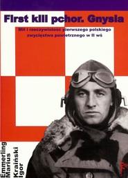okładka First kill pchor Gnysia Mit i rzeczywistość pierwszego polskiego zwycięstwa powietrznego w II wś, Książka   Praca Zbiorowa