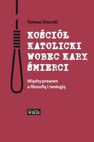 okładka Kościół katolicki wobec kary śmierci Między prawem a filozofią i teologią, Książka | Snarski Tomasz