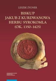 okładka Biskup Jakub z Kurdwanowa herbu Syrokomla (ok. 1350-1425), Książka | Zygner Leszek
