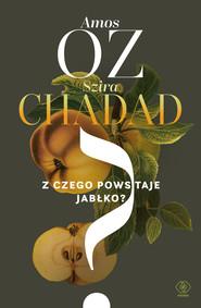 okładka Z czego powstaje jabłko?, Ebook | Amos Oz, Szira Chadad