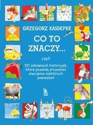 okładka Co to znaczy ... 101 zabawnych historyjek które pozwolą zrozumieć znaczenie niektórych powiedzeń, Książka | Grzegorz Kasdepke