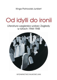 okładka Od idylli do ironii Literatura węgierska wobec Zagłady w latach 1944-1948, Książka | Piotrowiak-Junkiert Kinga
