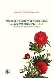 okładka Pozycja Polski w społeczności międzynarodowej czyli jak wzrastać na peryferiach Europy?, Książka | Woźniak-Szymańska Dominika