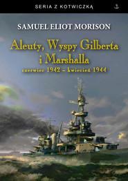 okładka Aleuty Wyspy Gilberta i Marshalla Czerwiec 1942 - kwiecień 1944, Książka | Samuel Eliot Morison