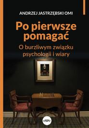 okładka Po pierwsze pomagać O burzliwym związku psychologii i wiary, Książka | Jastrzębski Andrzej