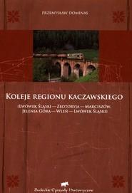 okładka Koleje regionu kaczawskiego Lwówek Śląski - Złotoryja - Marciszów - Jelenia Góra - Wleń - Lwówek Śląski, Książka | Dominas Przemysław