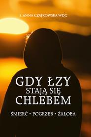 okładka Gdy łzy stają się chlebem Śmierć, pogrzeb, żałoba, Książka | Anna S. Czajkowska