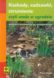 okładka Kaskady, sadzawki strumienie, czyli woda w ogrodzie Budowa, modernizacja i konserwacja, Książka | Peter Hagen