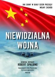 okładka Niewidzialna Wojna Jak Chiny w biały dzień przejęły Wolny Zachód, Książka   Gen. Robert Spalding