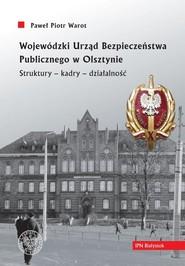okładka Wojewódzki Urząd Bezpieczeństwa Publicznego w Olsztynie. Struktury - kadry - działalność, Książka | Paweł Piotr Warot