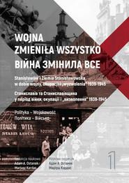 okładka Wojna zmieniła wszystko Tom 1 Stanisławów i Ziemia Stanisławowska w dobie wojny, okupacji i wyzwolenia 1939-1945, Książka |