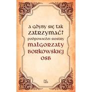 okładka A gdyby się tak zatrzymać?, Książka | Małgorzata OSB Borkowska