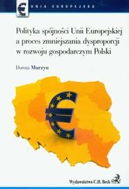 okładka Polityka spójności Unii Europejskiej a proces zmniejszania dysproporcji w rozwoju gospodarczym Polski, Książka | Murzyn Dorota