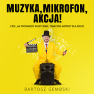 okładka Muzyka, mikrofon, akcja! Czyli jak prowadzić muzyczno-taneczne imprezy dla dzieci, Audiobook | Gembski Bartosz