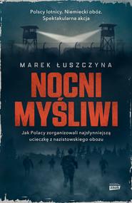 okładka Nocni myśliwi. Jak Polacy zorganizowali najsłynniejszą ucieczkę z nazistowskiego obozu, Książka   Marek  Łuszczyna