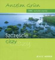 okładka Szczęście ciszy ABC sztuki życia, Książka | Anselm Grün