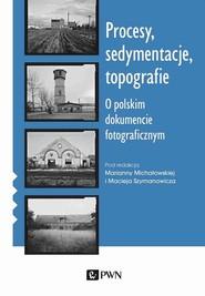 okładka Procesy sedymentacje topografie O polskim dokumencie fotograficznym, Książka | Marianna Michałowska, Maciej  Szymanowicz