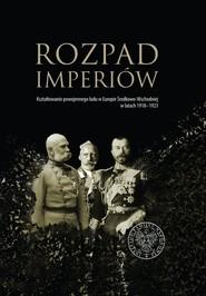 okładka Rozpad imperiów Kształtowanie powojennego ładu w Europie Środkowo-Wschodniej w latach 1918–1923, Książka  