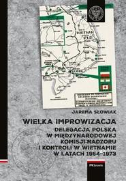 okładka Wielka improwizacja Delegacja Polska w Międzynarodowej Komisji Nadzoru i Kontroli w Indochinach w latach 1954-1973, Książka   Słowiak Jarema