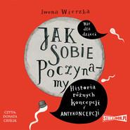 okładka Jak sobie poczynamy. Historia różnych koncepcji i antykoncepcji, Audiobook | Iwona  Wierzba